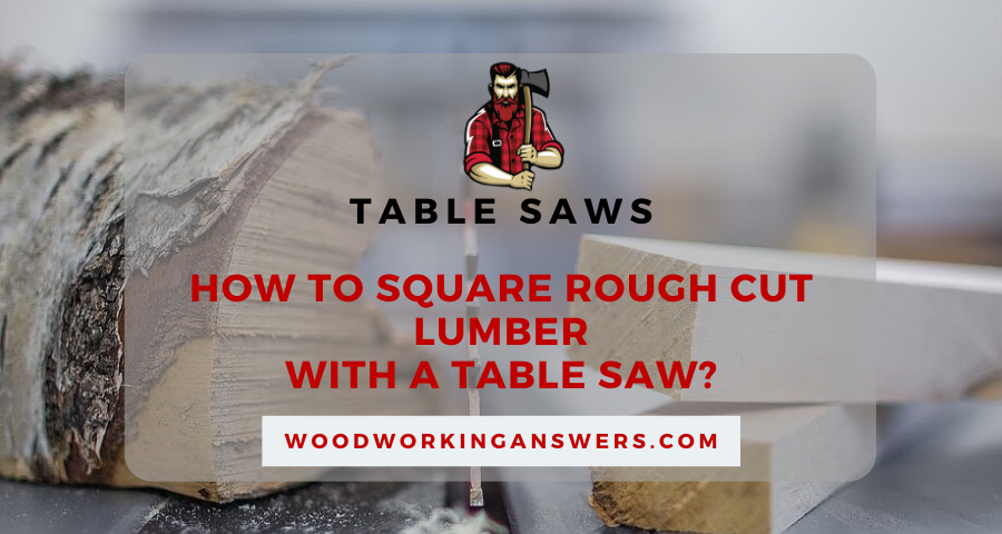 How to Square Rough Cut Lumber with a Table Saw?