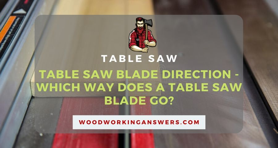 Table Saw Blade Direction - Which Way Does A Table Saw Blade Go